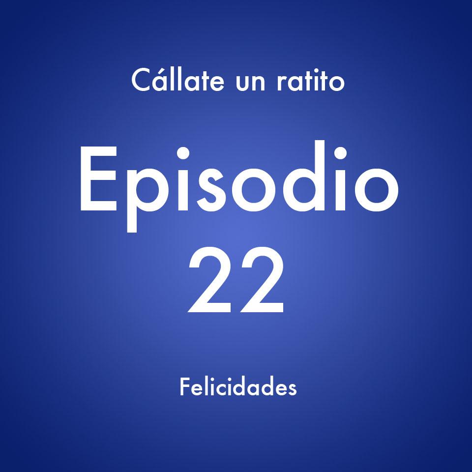 Episodio 22 – Felicidades- Callate un ratito – Podcast Ecuador